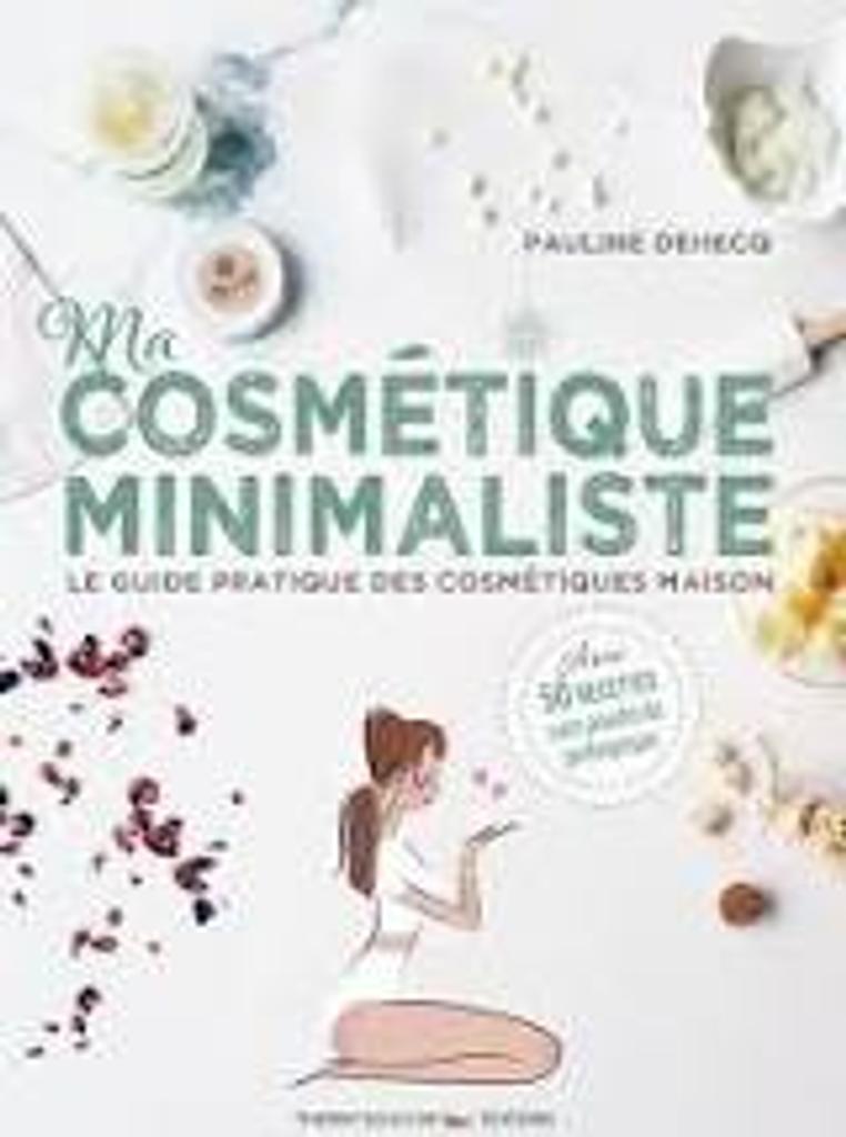Ma cosmétique minimaliste : le guide pratique des cosmétiques maison : avec 50 recettes sans poudre de perlimpinpin |